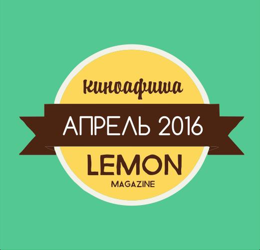 Киноафиша Lemon: что посмотреть в апреле 2016